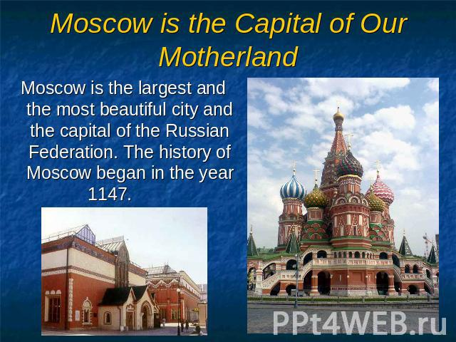 Moscow is the Capital of Our Motherland Moscow is the largest and the most beautiful city and the capital of the Russian Federation. The history of Moscow began in the year 1147.