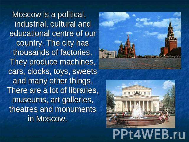 Moscow is a political, industrial, cultural and educational centre of our country. The city has thousands of factories. They produce machines, cars, clocks, toys, sweets and many other things. There are a lot of libraries, museums, art galleries, th…