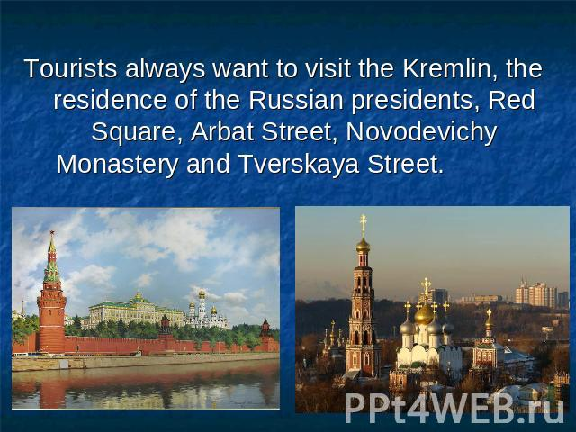 Tourists always want to visit the Kremlin, the residence of the Russian presidents, Red Square, Arbat Street, Novodevichy Monastery and Tverskaya Street.