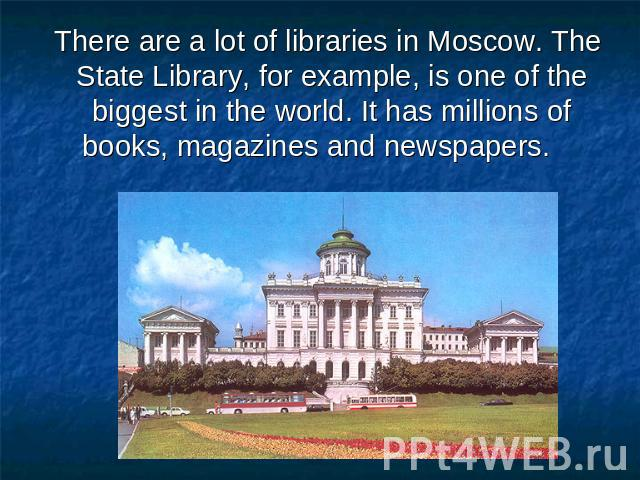 There are a lot of libraries in Moscow. The State Library, for example, is one of the biggest in the world. It has millions of books, magazines and newspapers.