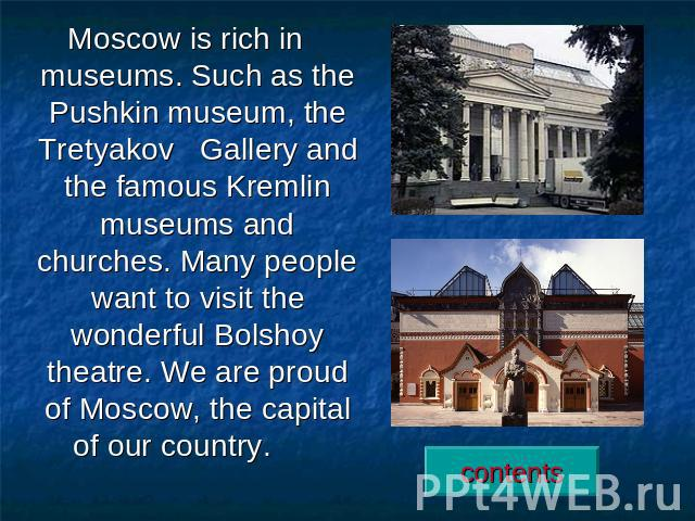 Moscow is rich in museums. Such as the Pushkin museum, the Tretyakov Gallery and the famous Kremlin museums and churches. Many people want to visit the wonderful Bolshoy theatre. We are proud of Moscow, the capital of our country.