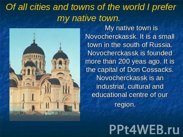 Of all cities and towns of the world I prefer my native town. My native town is Novocherckassk. It is a small town in the south of Russia. Novocherckassk is founded more than 200 yeas ago. It is the capital of Don Cossacks. Novocherckassk is an indu…