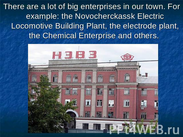 There are a lot of big enterprises in our town. For example: the Novocherckassk Electric Locomotive Building Plant, the electrode plant, the Chemical Enterprise and others.