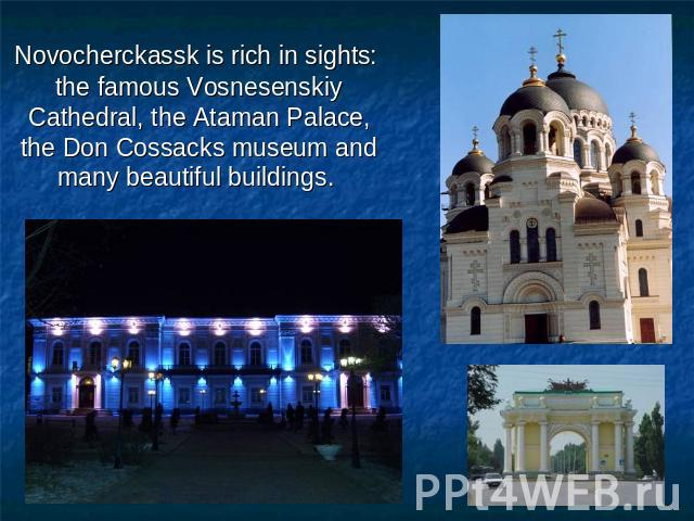 Novocherckassk is rich in sights: the famous Vosnesenskiy Cathedral, the Ataman Palace, the Don Cossacks museum and many beautiful buildings.