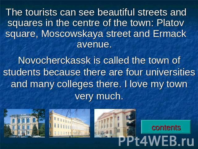 The tourists can see beautiful streets and squares in the centre of the town: Platov square, Moscowskaya street and Ermack avenue. Novocherckassk is called the town of students because there are four universities and many colleges there. I love my t…