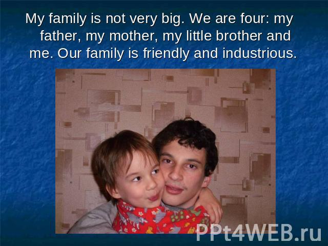 My family is not very big. We are four: my father, my mother, my little brother and me. Our family is friendly and industrious.