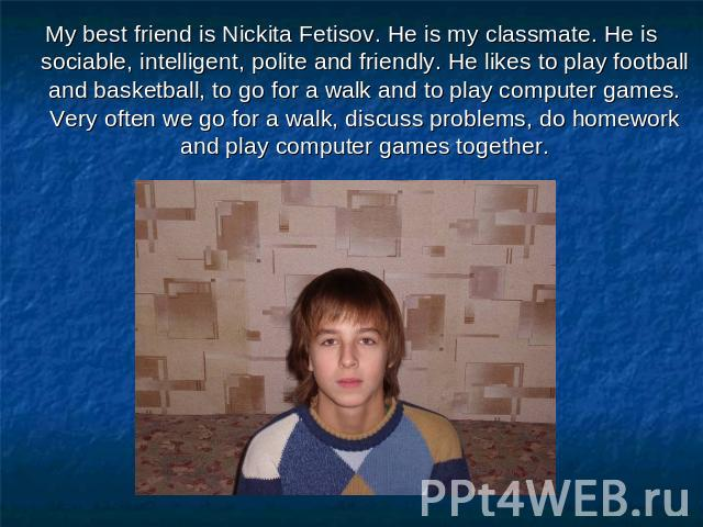 My best friend is Nickita Fetisov. He is my classmate. He is sociable, intelligent, polite and friendly. He likes to play football and basketball, to go for a walk and to play computer games. Very often we go for a walk, discuss problems, do homewor…