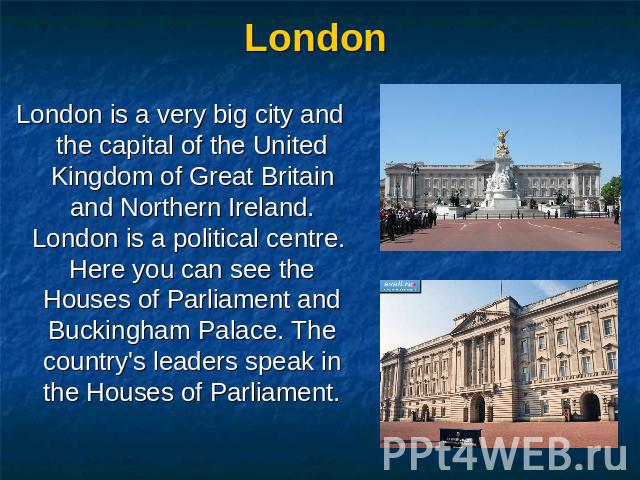 London London is a very big city and the capital of the United Kingdom of Great Britain and Northern Ireland. London is a political centre. Here you can see the Houses of Parliament and Buckingham Palace. The country's leaders speak in the Houses of…