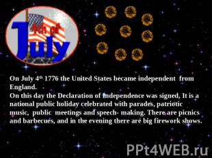 On July 4th 1776 the United States became independent from England.On this day t