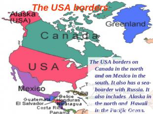 The USA borders. The USA borders on Canada in the north and on Mexico in the sou