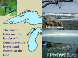 The Great lakes on the border with Canada are the largest and deepest in the USA