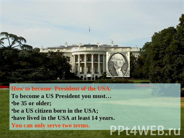 How to become President of the USA.To become a US President you must…be 35 or older;be a US citizen born in the USA;have lived in the USA at least 14 years.You can only serve two terms.