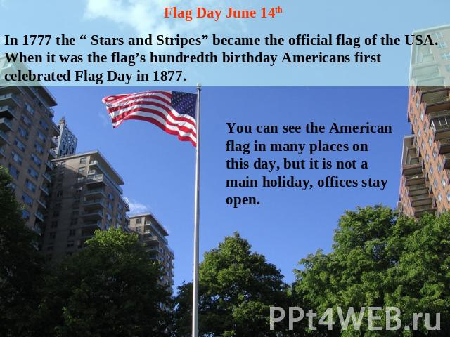 "Flag Day June 14th In 1777 the "" Stars and Stripes"" became the official flag of the USA. When it was the flag's hundredth birthday Americans first celebrated Flag Day in 1877. You can see the American flag in many places on this day, but it is not a…"