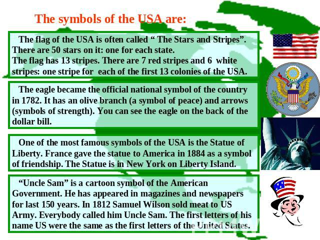 "The symbols of the USA are: The flag of the USA is often called "" The Stars and Stripes"". There are 50 stars on it: one for each state.The flag has 13 stripes. There are 7 red stripes and 6 white stripes: one stripe for each of the first 13 colonies…"