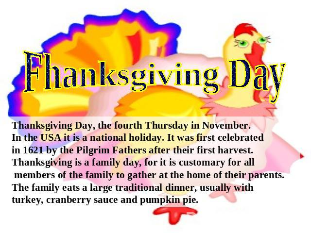 Fhanksgiving Day Thanksgiving Day, the fourth Thursday in November.In the USA it is a national holiday. It was first celebratedin 1621 by the Pilgrim Fathers after their first harvest.Thanksgiving is a family day, for it is customary for all members…