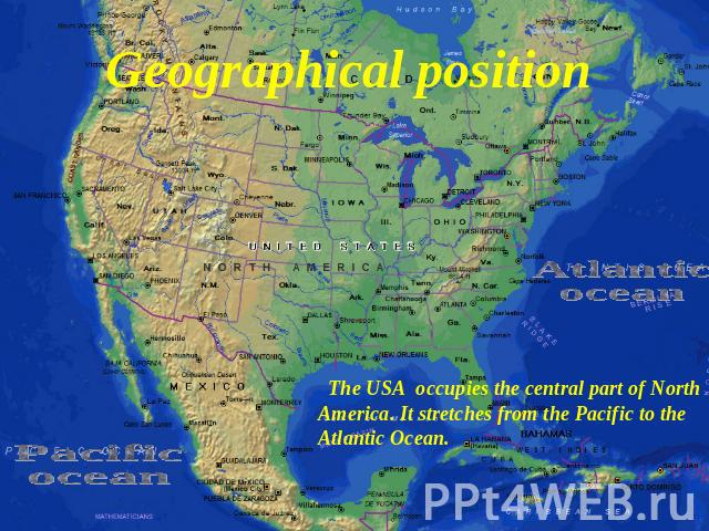 Geographical position Atlanticocean The USA occupies the central part of North America. It stretches from the Pacific to the Atlantic Ocean.