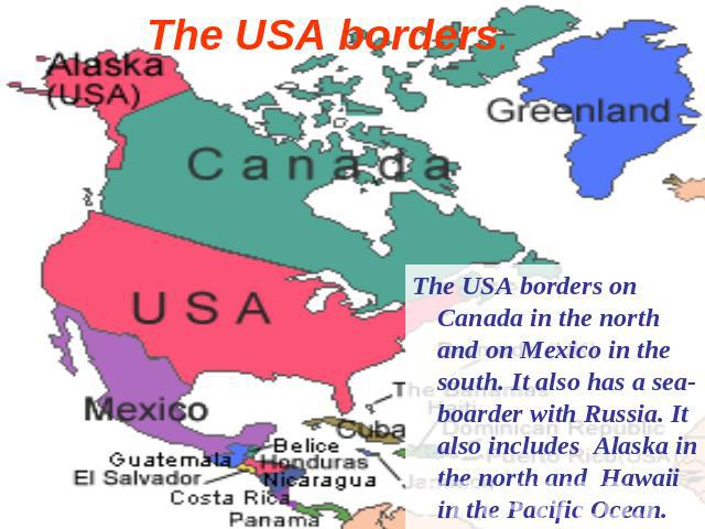 The USA borders. The USA borders on Canada in the north and on Mexico in the south. It also has a sea-boarder with Russia. It also includes Alaska in the north and Hawaii in the Pacific Ocean.