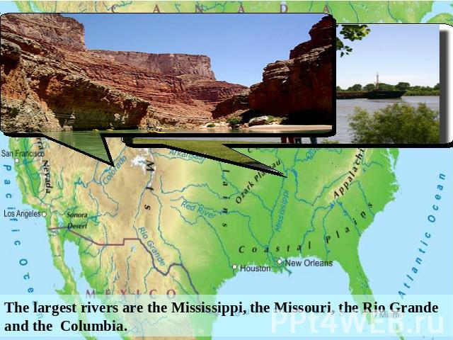 The largest rivers are the Mississippi, the Missouri, the Rio Grande and the Columbia.