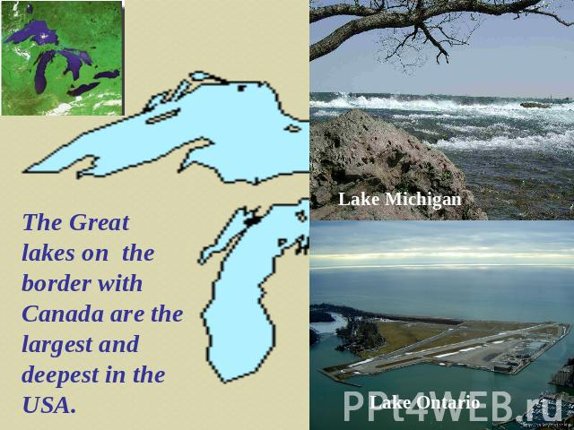 The Great lakes on the border with Canada are the largest and deepest in the USA. Lake Michigan Lake Ontario