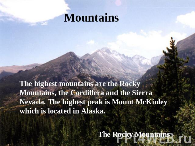 Mountains The highest mountains are the Rocky Mountains, the Cordillera and the Sierra Nevada. The highest peak is Mount McKinley which is located in Alaska. The Rocky Mountains