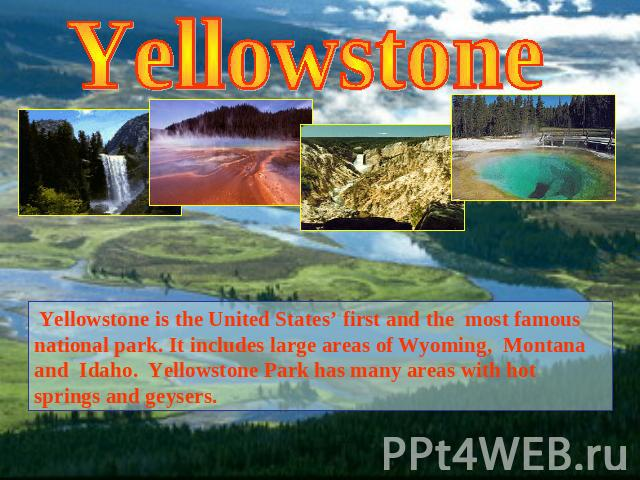 Yellowstone Yellowstone is the United States' first and the most famous national park. It includes large areas of Wyoming, Montana and Idaho. Yellowstone Park has many areas with hot springs and geysers.