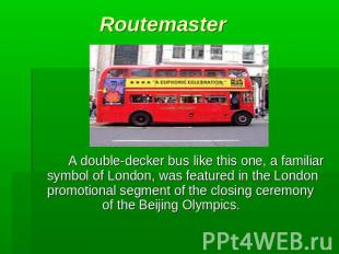Routemaster A double-decker bus like this one, a familiar symbol of London, was