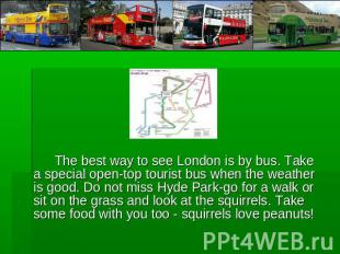 The best way to see London is by bus. Take a special open-top tourist bus when t
