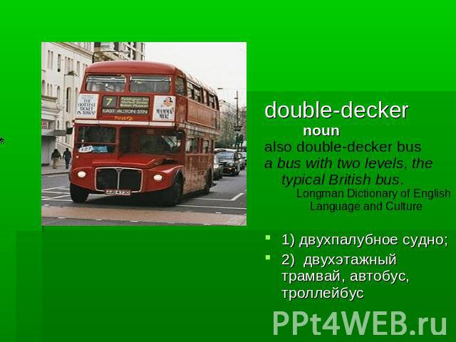 double-decker noun also double-decker busa bus with two levels, the typical British bus. Longman Dictionary of English Language and Culture1) двухпалубное судно; 2) двухэтажный трамвай, автобус, троллейбус