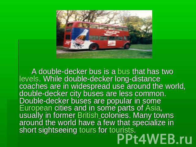 A double-decker bus is a bus that has two levels. While double-decker long-distance coaches are in widespread use around the world, double-decker city buses are less common. Double-decker buses are popular in some European cities and in some parts o…