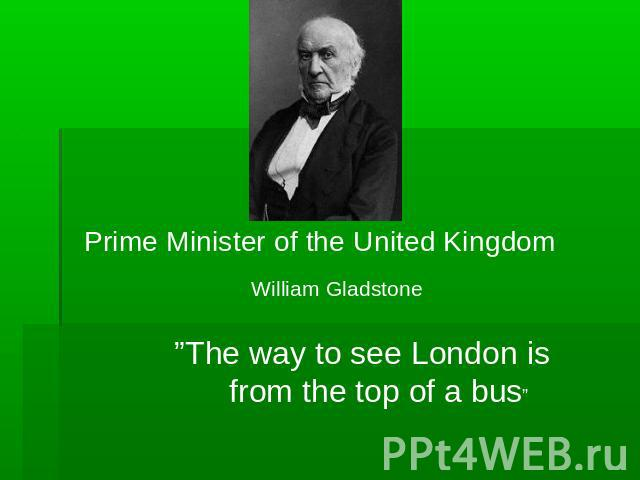 "Prime Minister of the United Kingdom William Gladstone ""The way to see London is from the top of a bus"""