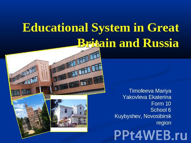 Educational System in Great Britain and Russia Timofeeva MariyaYakovleva EkaterinaForm 10School 6Kuybyshev, Novosibirsk region