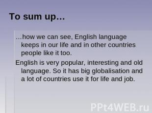 To sum up… …how we can see, English language keeps in our life and in other coun