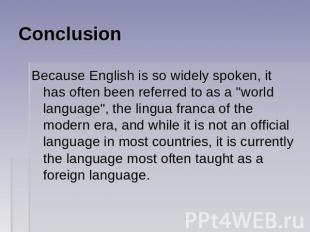 Conclusion Because English is so widely spoken, it has often been referred to as
