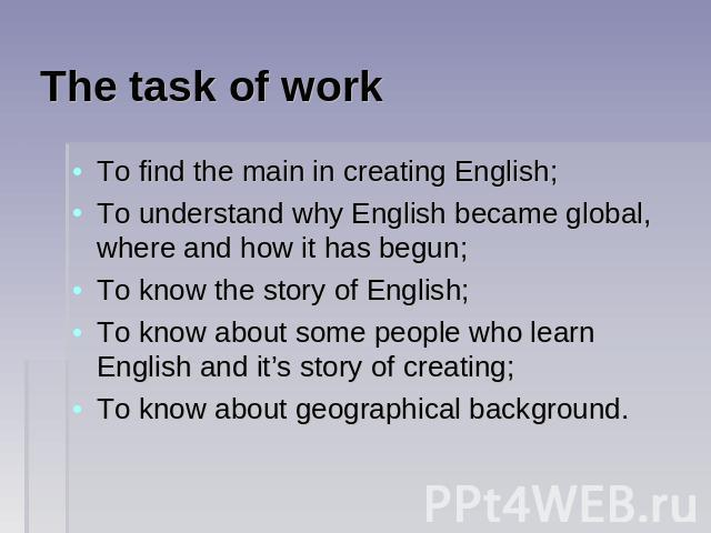 The task of work To find the main in creating English;To understand why English became global, where and how it has begun;To know the story of English;To know about some people who learn English and it's story of creating;To know about geographical …
