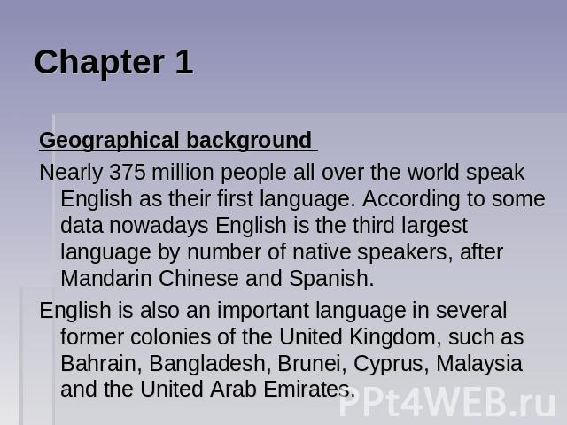 Chapter 1 Geographical background Nearly 375 million people all over the world speak English as their first language. According to some data nowadays English is the third largest language by number of native speakers, after Mandarin Chinese and Span…
