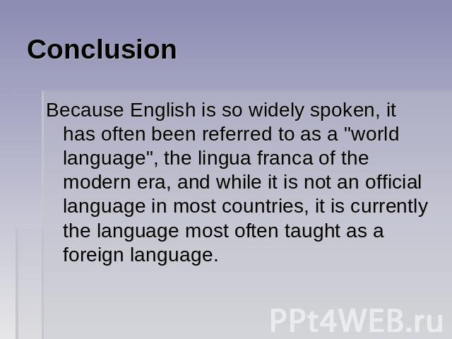 Conclusion Because English is so widely spoken, it has often been referred to as a