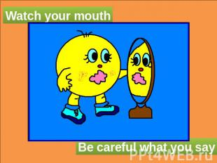 Watch your mouth Be careful what you say