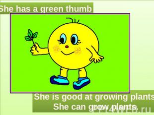 She has a green thumb She is good at growing plants.She can grow plants.