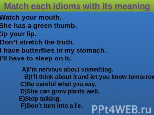 Match each idioms with its meaning 1)Watch your mouth. 2)She has a green thumb.