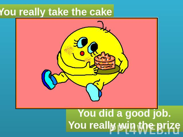 You really take the cake You did a good job. You really win the prize