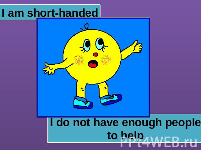 I am short-handed I do not have enough peopleto help