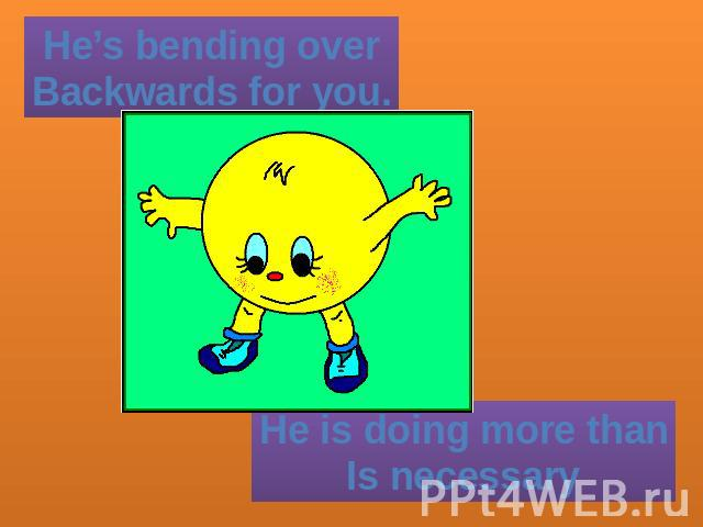 He's bending overBackwards for you. He is doing more thanIs necessary