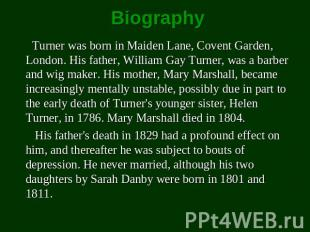 Biography Turner was born in Maiden Lane, Covent Garden, London. His father, Wil