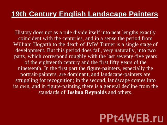 19th Century English Landscape Painters History does not as a rule divide itself into neat lengths exactly coincident with the centuries, and in a sense the period from William Hogarth to the death of JMW Turner is a single stage of development. But…