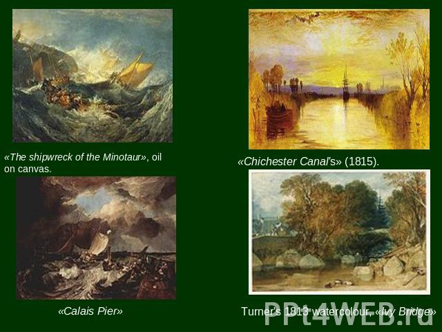 «The shipwreck of the Minotaur», oil on canvas. «Calais Pier» «Chichester Canal's» (1815). Turner's 1813 watercolour, «Ivy Bridge»