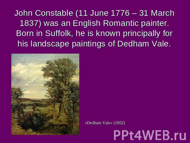 «Dedham Vale» (1802) John Constable (11 June 1776 – 31 March 1837) was an English Romantic painter. Born in Suffolk, he is known principally for his landscape paintings of Dedham Vale.