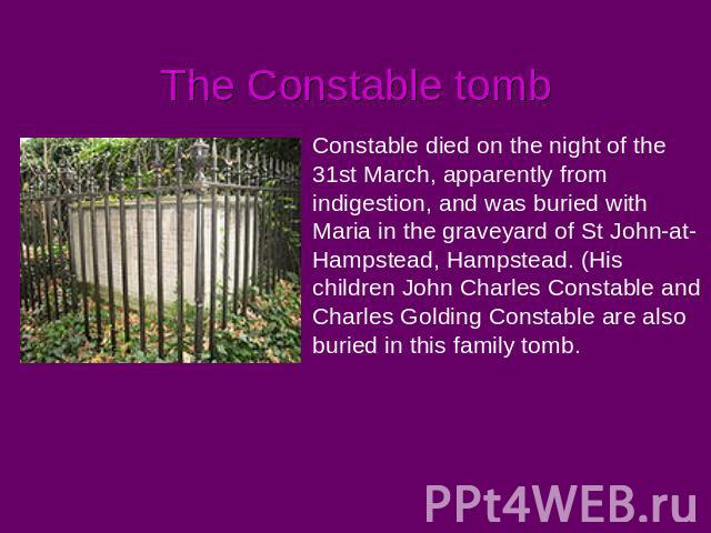 The Constable tomb Constable died on the night of the 31st March, apparently from indigestion, and was buried with Maria in the graveyard of St John-at-Hampstead, Hampstead. (His children John Charles Constable and Charles Golding Constable are also…