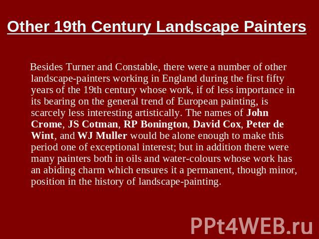 Other 19th Century Landscape Painters Besides Turner and Constable, there were a number of other landscape-painters working in England during the first fifty years of the 19th century whose work, if of less importance in its bearing on the general t…