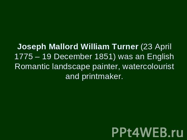 Joseph Mallord William Turner (23 April 1775 – 19 December 1851) was an English Romantic landscape painter, watercolourist and printmaker.