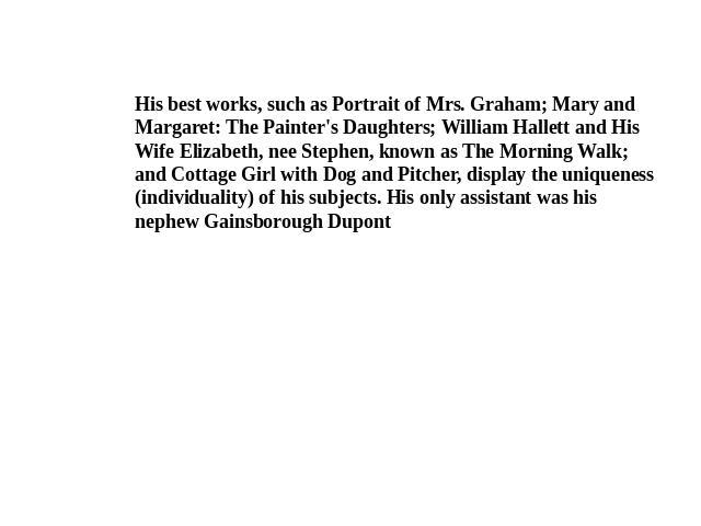 His best works, such as Portrait of Mrs. Graham; Mary and Margaret: The Painter's Daughters; William Hallett and His Wife Elizabeth, nee Stephen, known as The Morning Walk; and Cottage Girl with Dog and Pitcher, display the uniqueness (individuality…